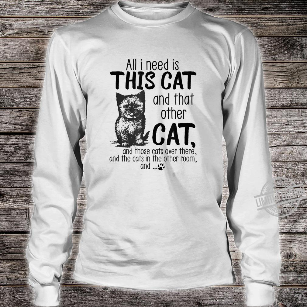 All I need is this cat and that other cat and those cats Shirt long sleeved